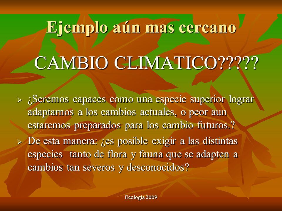 Ejemplo aún mas cercano CAMBIO CLIMATICO????? ¿Seremos capaces como una especie superior lograr adaptarnos a los cambios actuales, o peor aun estaremo