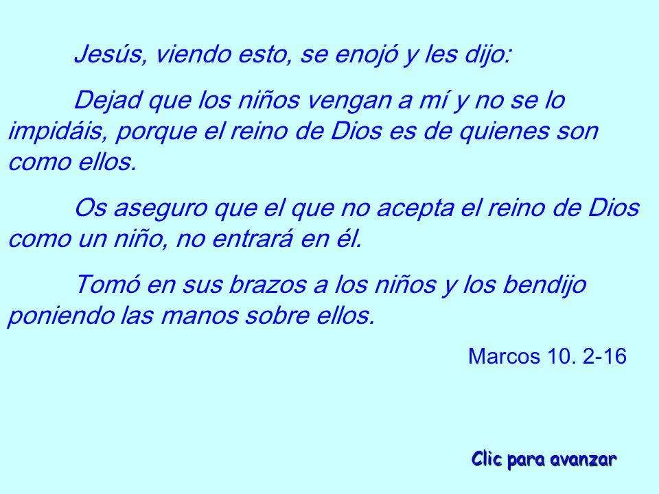 Jesús, viendo esto, se enojó y les dijo: Dejad que los niños vengan a mí y no se lo impidáis, porque el reino de Dios es de quienes son como ellos.