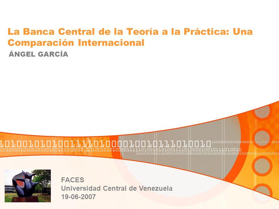 La Banca Central de la Teoría a la Práctica: Una Comparación Internacional ÁNGEL GARCÍA FACES Universidad Central de Venezuela 19-06-2007