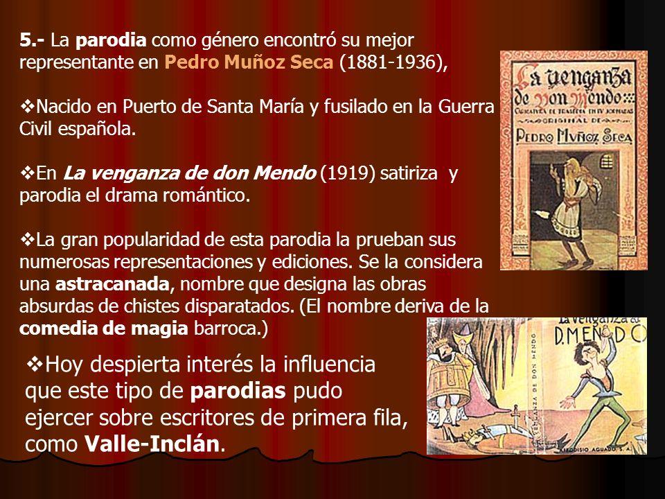 5.- La parodia como género encontró su mejor representante en Pedro Muñoz Seca (1881-1936), Nacido en Puerto de Santa María y fusilado en la Guerra Ci