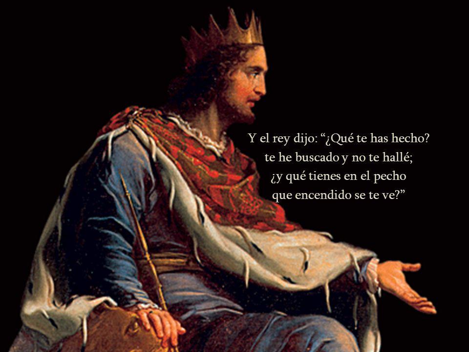 Y el rey dijo: ¿Qué te has hecho? te he buscado y no te hallé; ¿y qué tienes en el pecho que encendido se te ve?
