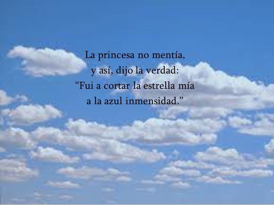 La princesa no mentía, y así, dijo la verdad: Fui a cortar la estrella mía a la azul inmensidad.