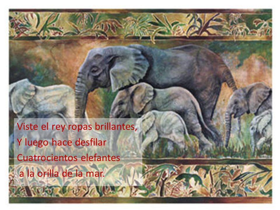 Viste el rey ropas brillantes, Y luego hace desfilar Cuatrocientos elefantes a la orilla de la mar.