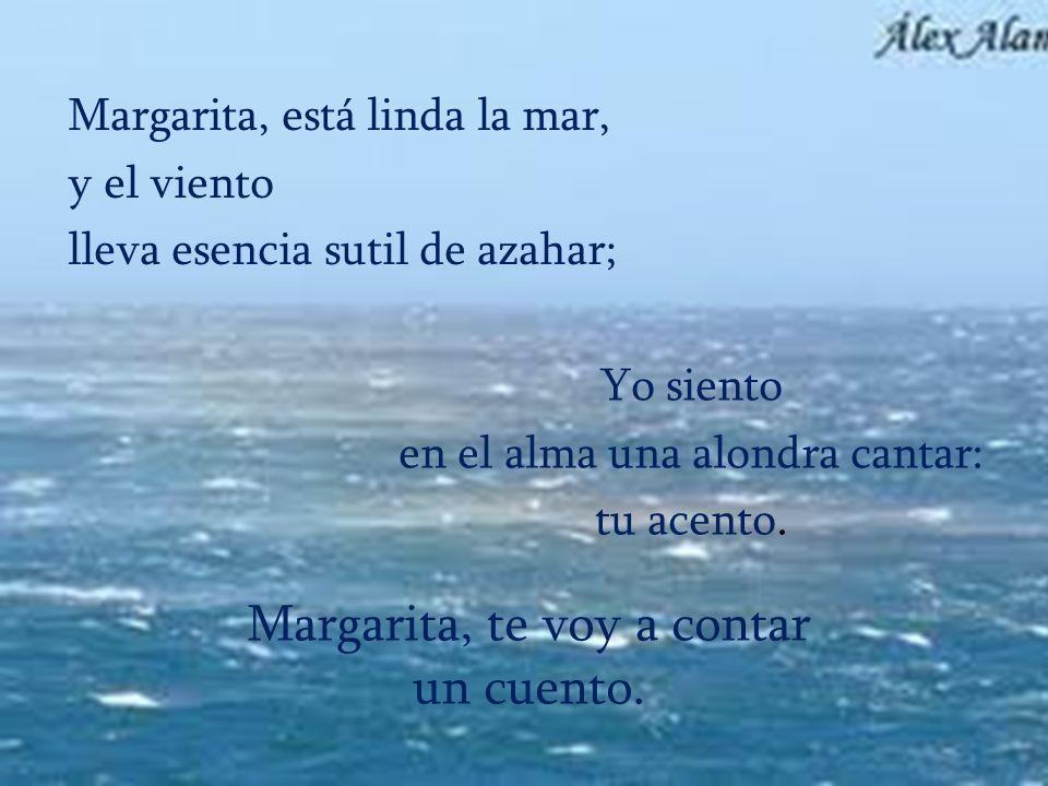 Margarita, te voy a contar un cuento. Margarita, está linda la mar, y el viento lleva esencia sutil de azahar; Yo siento en el alma una alondra cantar