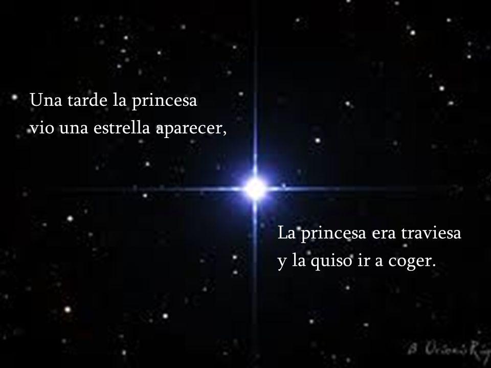 Una tarde la princesa vio una estrella aparecer, La princesa era traviesa y la quiso ir a coger.