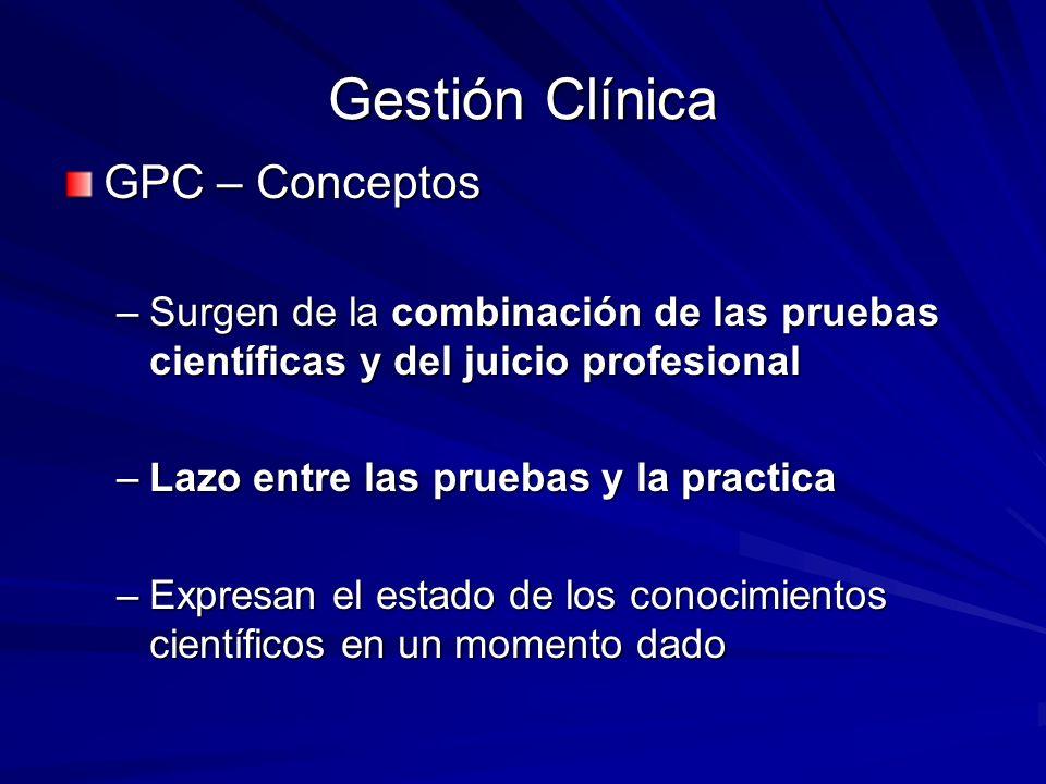 Gestión Clínica GPC – Conceptos –Surgen de la combinación de las pruebas científicas y del juicio profesional –Lazo entre las pruebas y la practica –E
