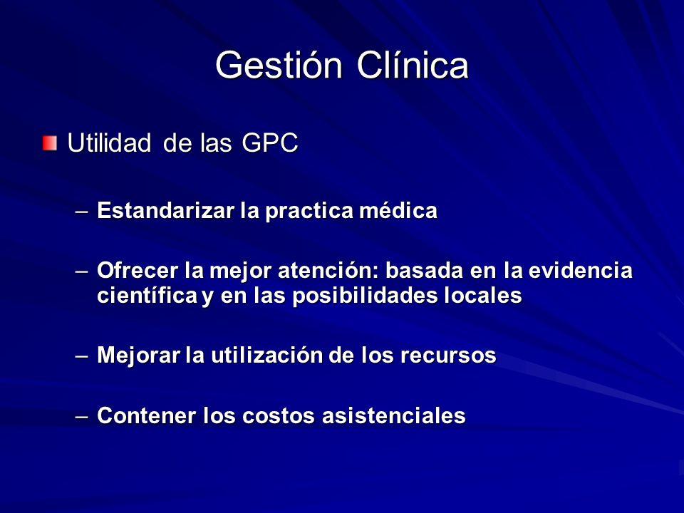 Gestión Clínica Utilidad de las GPC –Estandarizar la practica médica –Ofrecer la mejor atención: basada en la evidencia científica y en las posibilida