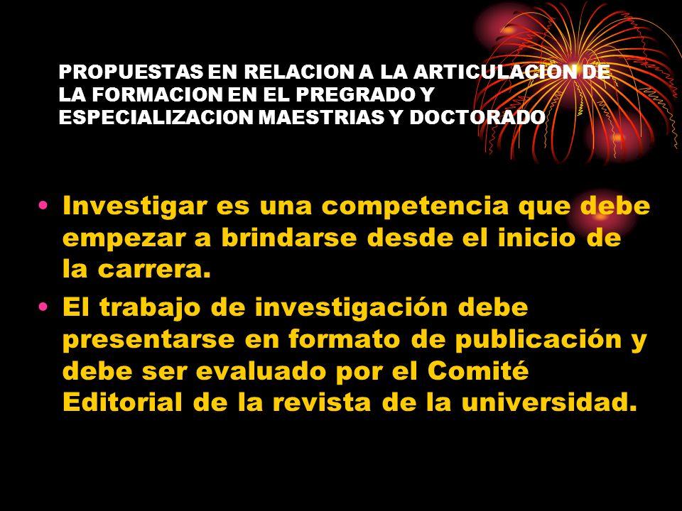 PROPUESTAS EN RELACION A LA ARTICULACION DE LA FORMACION EN EL PREGRADO Y ESPECIALIZACION MAESTRIAS Y DOCTORADO Investigar es una competencia que debe