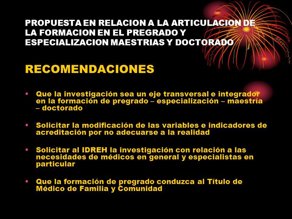 PROPUESTA EN RELACION A LA ARTICULACION DE LA FORMACION EN EL PREGRADO Y ESPECIALIZACION MAESTRIAS Y DOCTORADO RECOMENDACIONES Que la investigación se