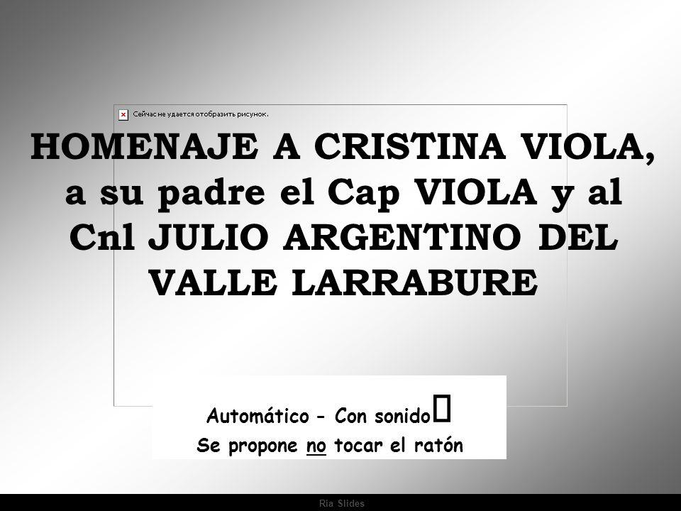 Ria Slides Automático - Con sonido Se propone no tocar el ratón HOMENAJE A CRISTINA VIOLA, a su padre el Cap VIOLA y al Cnl JULIO ARGENTINO DEL VALLE LARRABURE