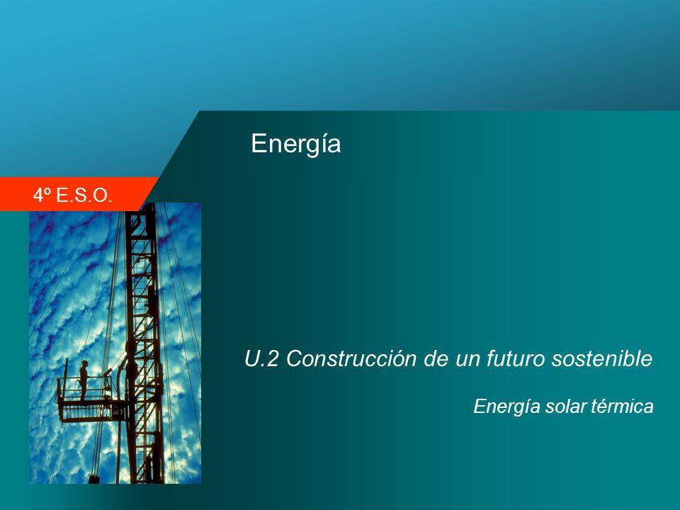4º E.S.O. Energía U.2 Construcción de un futuro sostenible Energía solar térmica