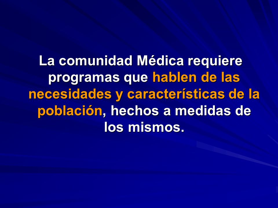 La comunidad Médica requiere programas que hablen de las necesidades y características de la población, hechos a medidas de los mismos. La comunidad M