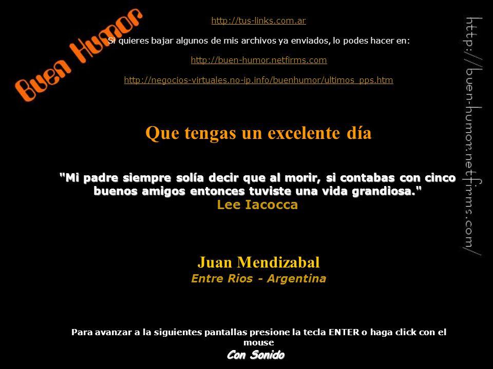 http://tus-links.com.ar Si quieres bajar algunos de mis archivos ya enviados, lo podes hacer en: http://buen-humor.netfirms.com http://negocios-virtuales.no-ip.info/buenhumor/ultimos_pps.htm Que tengas un excelente día Juan Mendizabal Entre Rios - Argentina Para avanzar a la siguientes pantallas presione la tecla ENTER o haga click con el mouse Mi padre siempre solía decir que al morir, si contabas con cinco buenos amigos entonces tuviste una vida grandiosa. Lee Iacocca Con Sonido