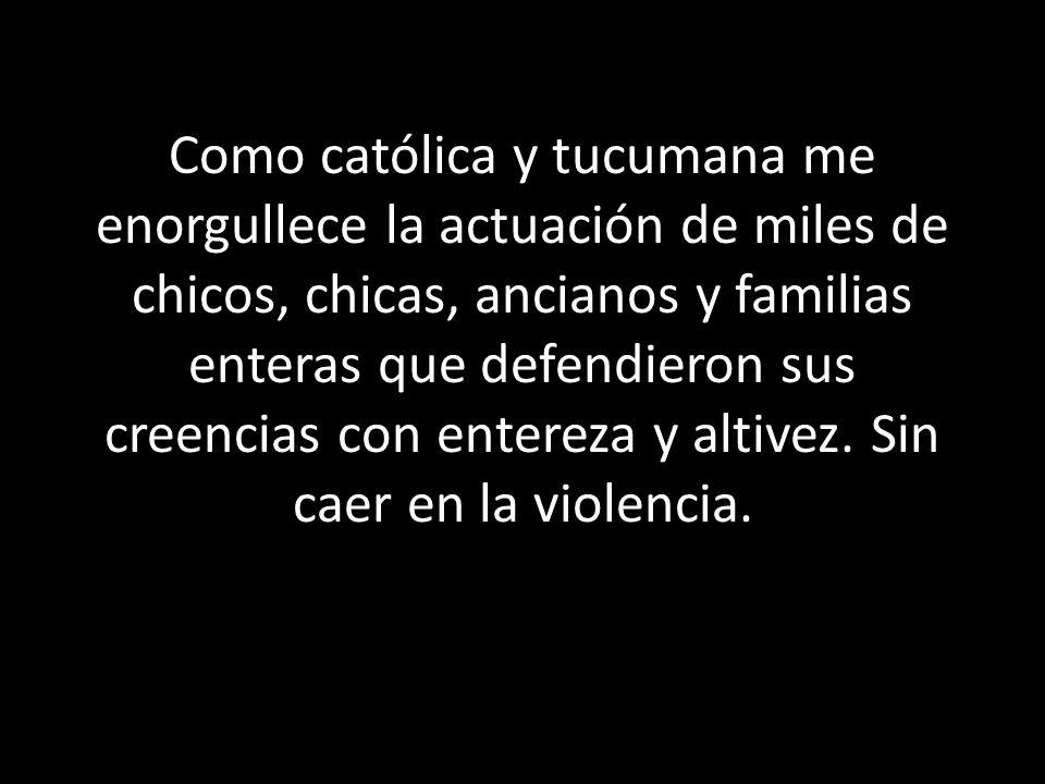 Como católica y tucumana me enorgullece la actuación de miles de chicos, chicas, ancianos y familias enteras que defendieron sus creencias con entereza y altivez.