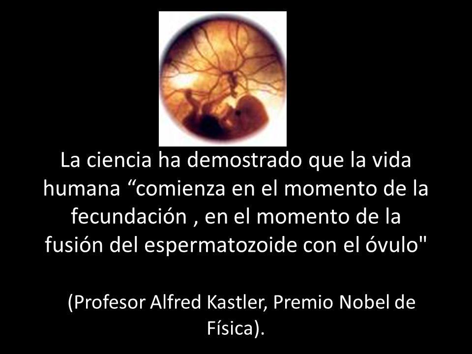 La ciencia ha demostrado que la vida humana comienza en el momento de la fecundación, en el momento de la fusión del espermatozoide con el óvulo (Profesor Alfred Kastler, Premio Nobel de Física).