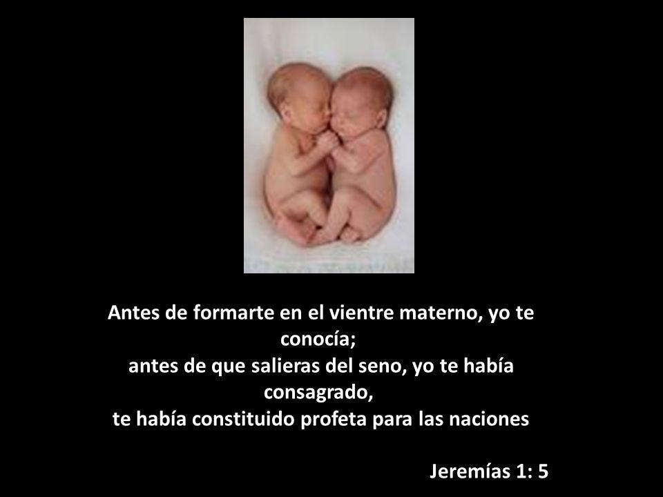 Antes de formarte en el vientre materno, yo te conocía; antes de que salieras del seno, yo te había consagrado, te había constituido profeta para las naciones Jeremías 1: 5