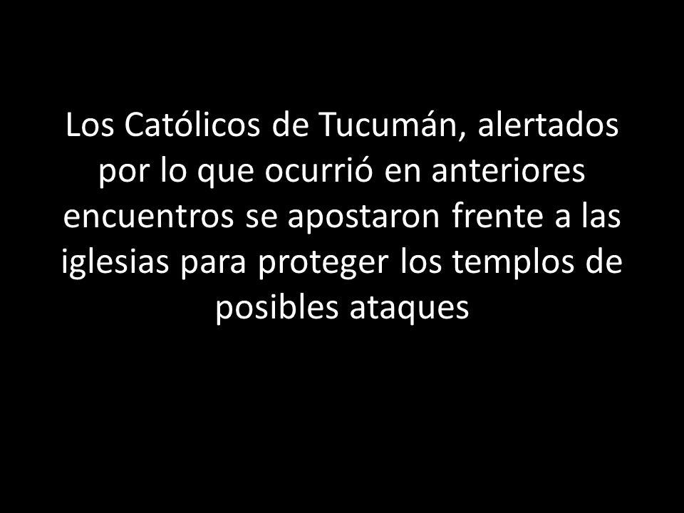 Los Católicos de Tucumán, alertados por lo que ocurrió en anteriores encuentros se apostaron frente a las iglesias para proteger los templos de posibl