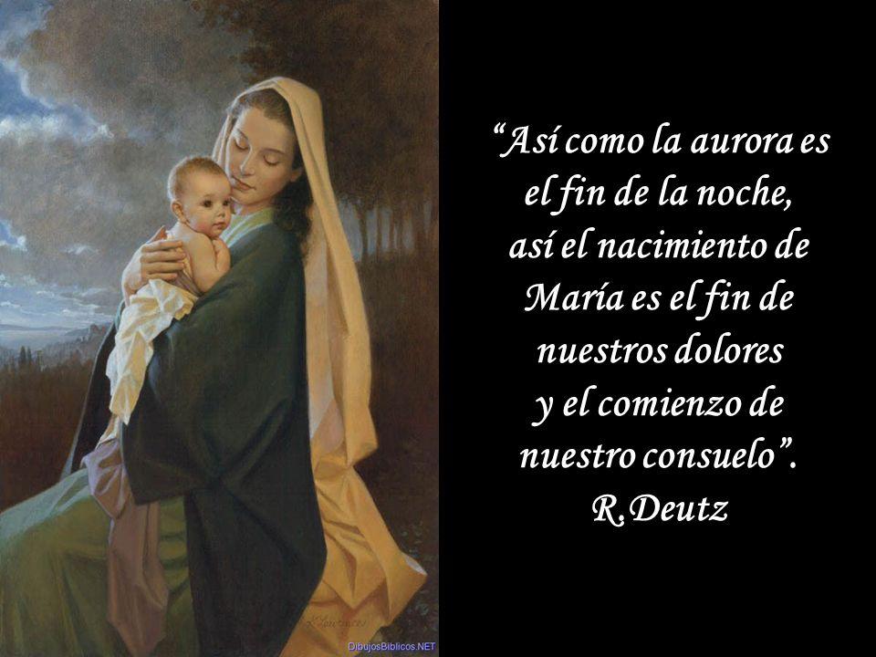 Así como la aurora es el fin de la noche, así el nacimiento de María es el fin de nuestros dolores y el comienzo de nuestro consuelo.