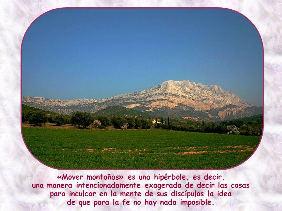 «Mover montañas» es una hipérbole, es decir, una manera intencionadamente exagerada de decir las cosas para inculcar en la mente de sus discípulos la idea de que para la fe no hay nada imposible.