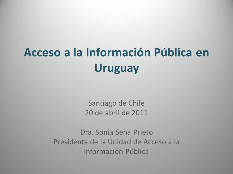 Acceso a la Información Pública en Uruguay Santiago de Chile 20 de abril de 2011 Dra. Sonia Sena Prieto Presidenta de la Unidad de Acceso a la Informa