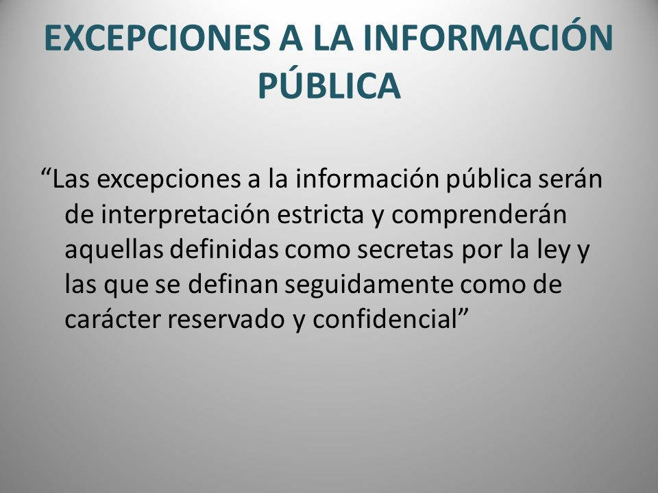 EXCEPCIONES A LA INFORMACIÓN PÚBLICA Las excepciones a la información pública serán de interpretación estricta y comprenderán aquellas definidas como