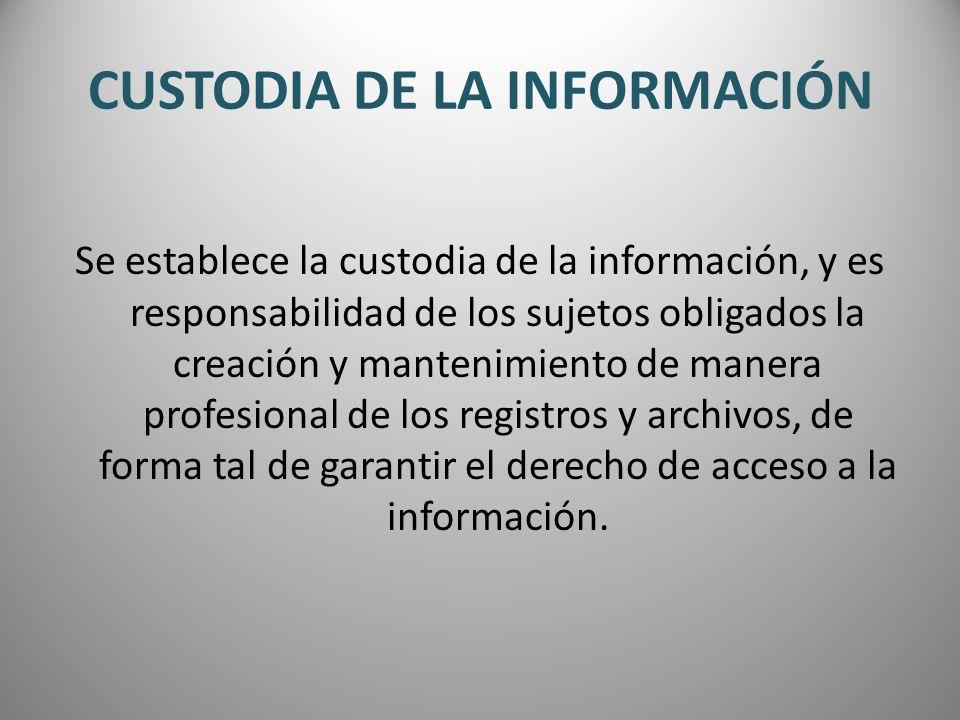 CUSTODIA DE LA INFORMACIÓN Se establece la custodia de la información, y es responsabilidad de los sujetos obligados la creación y mantenimiento de ma