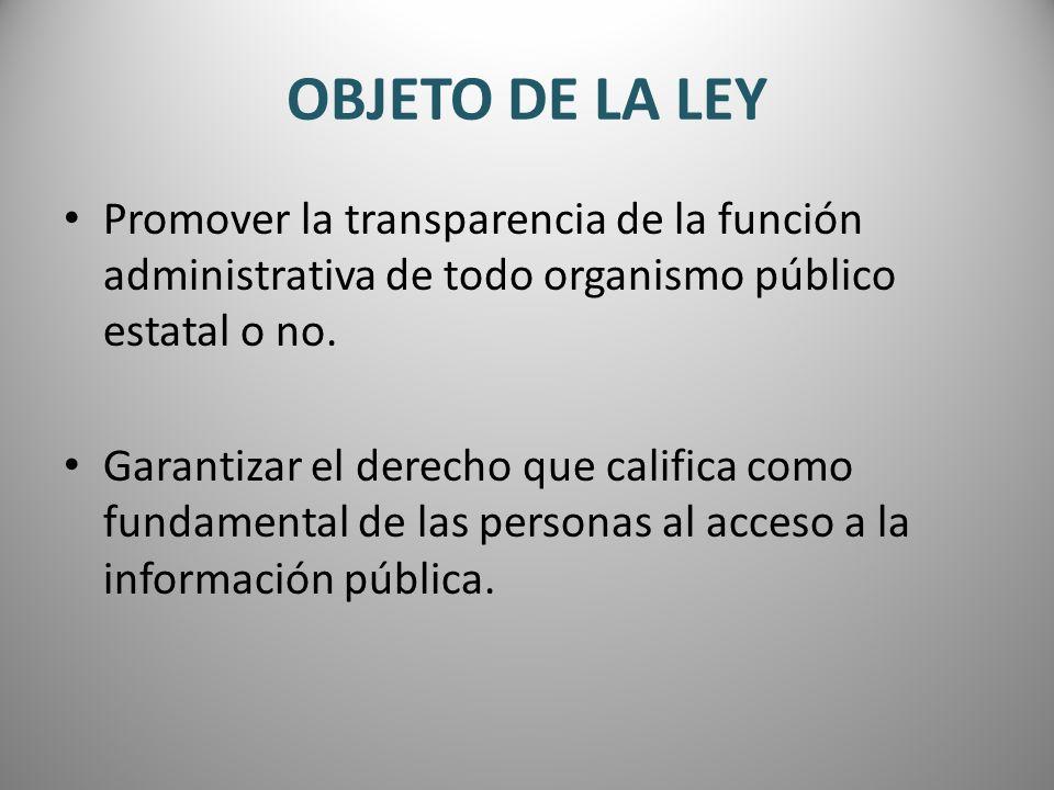 OBJETO DE LA LEY Promover la transparencia de la función administrativa de todo organismo público estatal o no. Garantizar el derecho que califica com
