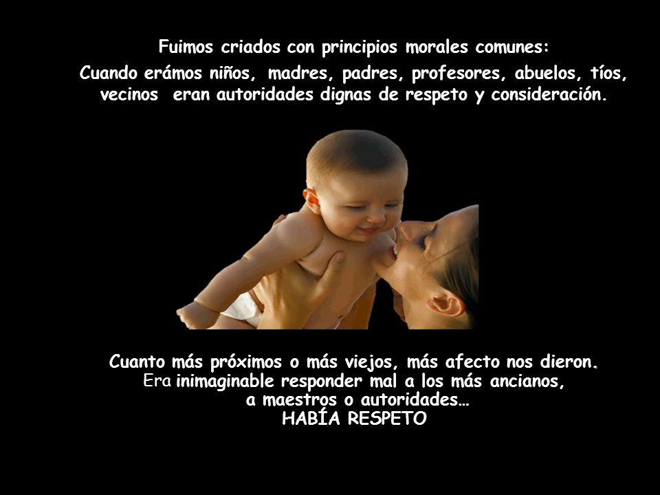 Fuimos criados con principios morales comunes: Cuando erámos niños, madres, padres, profesores, abuelos, tíos, vecinos eran autoridades dignas de respeto y consideración..
