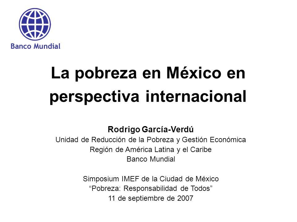 La pobreza en México en perspectiva internacional Rodrigo García-Verdú Unidad de Reducción de la Pobreza y Gestión Económica Región de América Latina y el Caribe Banco Mundial Simposium IMEF de la Ciudad de México Pobreza: Responsabilidad de Todos 11 de septiembre de 2007