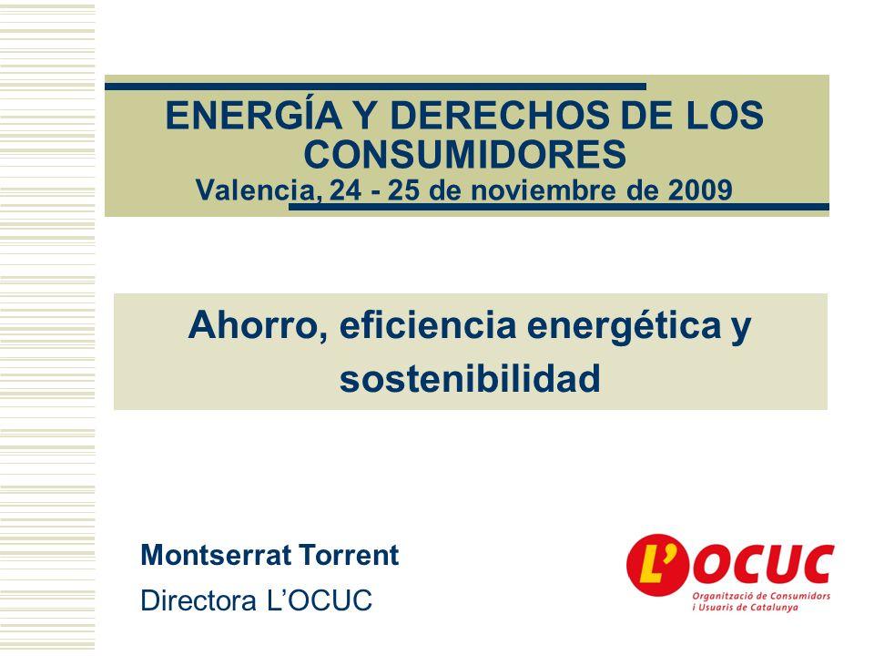 ENERGÍA Y DERECHOS DE LOS CONSUMIDORES Valencia, 24 - 25 de noviembre de 2009 Montserrat Torrent Directora LOCUC Ahorro, eficiencia energética y sostenibilidad