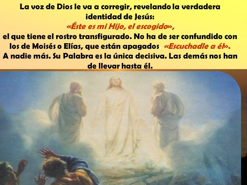La voz de Dios le va a corregir, revelando la verdadera identidad de Jesús: «Éste es mi Hijo, el escogido», el que tiene el rostro transfigurado.