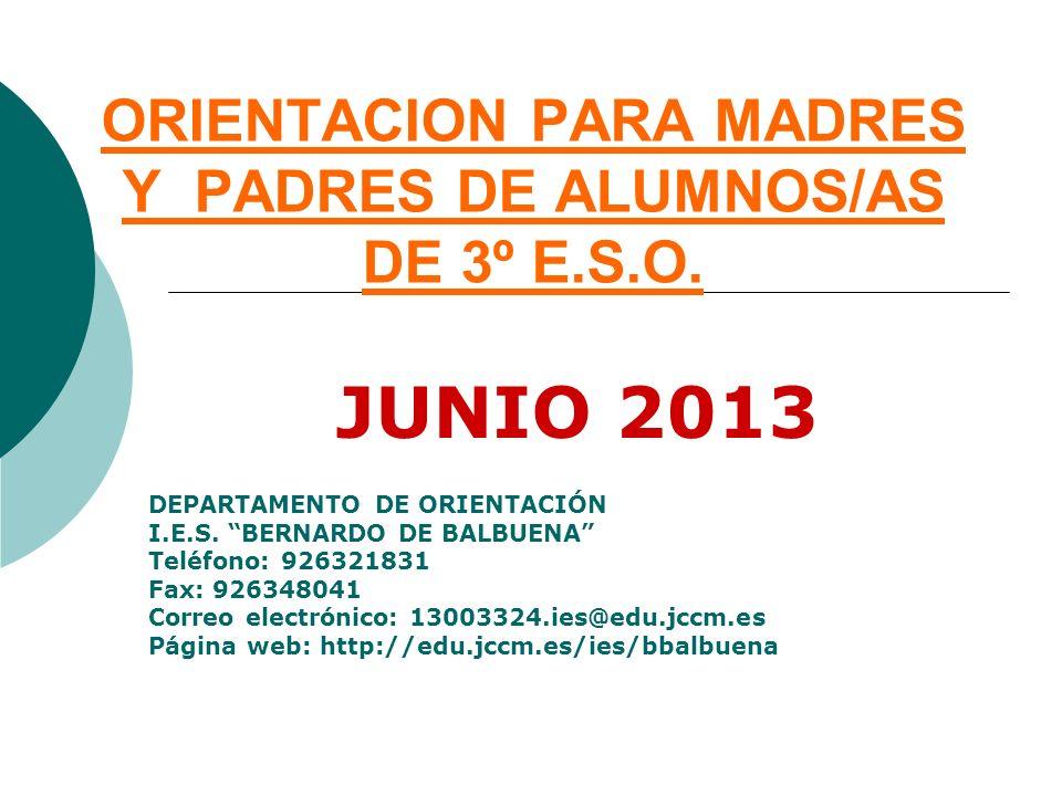 ORIENTACION PARA MADRES Y PADRES DE ALUMNOS/AS DE 3º E.S.O. JUNIO 2013 DEPARTAMENTO DE ORIENTACIÓN I.E.S. BERNARDO DE BALBUENA Teléfono: 926321831 Fax