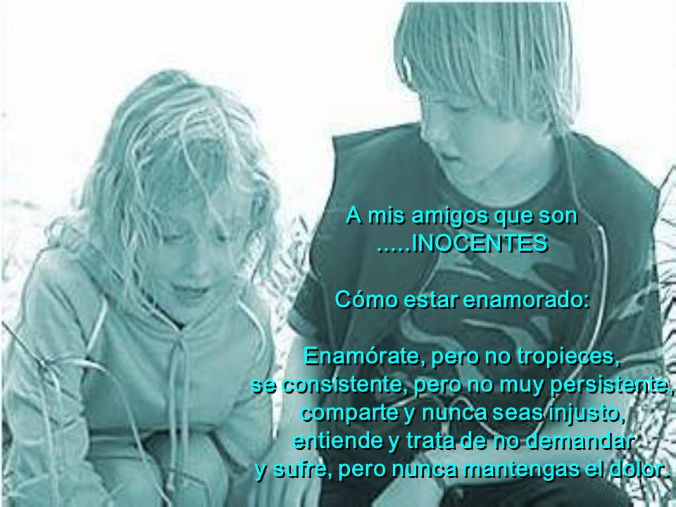 A mis amigos que son.....INOCENTES Cómo estar enamorado: Enamórate, pero no tropieces, se consistente, pero no muy persistente, comparte y nunca seas