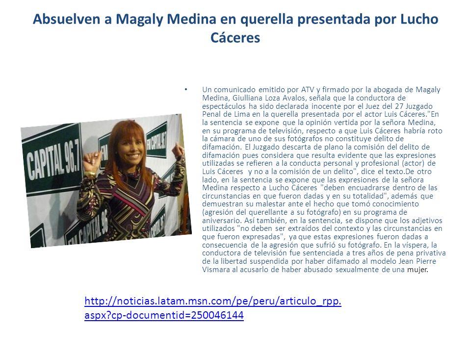 Absuelven a Magaly Medina en querella presentada por Lucho Cáceres Un comunicado emitido por ATV y firmado por la abogada de Magaly Medina, Giulliana Loza Avalos, señala que la conductora de espectáculos ha sido declarada inocente por el Juez del 27 Juzgado Penal de Lima en la querella presentada por el actor Luis Cáceres. En la sentencia se expone que la opinión vertida por la señora Medina, en su programa de televisión, respecto a que Luis Cáceres habría roto la cámara de uno de sus fotógrafos no constituye delito de difamación.