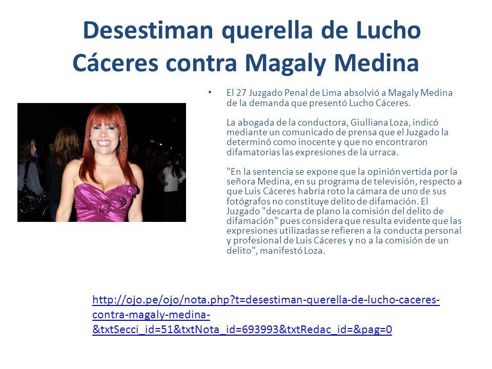 http://trome.pe/fiesta/1415919/noticia-magaly-medina-se-libro-otro-condena http://www.larepublica.pe/17-05-2012/magaly-medina-juzgado-la-absuelve-de- querella-presentada-por-lucho-caceres http://www.larepublica.pe/17-05-2012/magaly-medina-juzgado-la-absuelve-de- querella-presentada-por-lucho-caceres http://diariocorreo.pe/nota/88007/magaly-medina-fue-absuelta-en-demanda- presentada-por-lucho-caceres/ http://diariocorreo.pe/nota/88007/magaly-medina-fue-absuelta-en-demanda- presentada-por-lucho-caceres/ http://www.elsemanario.org/2k11/news/Magaly+Medina%3A+Juzgado+la+absuelve+de +querella+presentada+por+Lucho+C%C3%A1ceres http://www.elsemanario.org/2k11/news/Magaly+Medina%3A+Juzgado+la+absuelve+de +querella+presentada+por+Lucho+C%C3%A1ceres http://www.rpp.com.pe/2012-05-17-absuelven-a-magaly-medina-en-querella- presentada-por-lucho-caceres-noticia_482907.html http://www.rpp.com.pe/2012-05-17-absuelven-a-magaly-medina-en-querella- presentada-por-lucho-caceres-noticia_482907.html http://www.tuteve.tv/noticia/espectaculos/72001/2012-05-17-juzgado-penal-absuelve- a-magaly-medina-en-querella-presentada-por-lucho-caceres http://www.tuteve.tv/noticia/espectaculos/72001/2012-05-17-juzgado-penal-absuelve- a-magaly-medina-en-querella-presentada-por-lucho-caceres http://www.serperuano.com/2012/05/juzgado-penal-absuelve-a-magaly-medina-en- querella-presentada-por-lucho-caceres/ http://www.serperuano.com/2012/05/juzgado-penal-absuelve-a-magaly-medina-en- querella-presentada-por-lucho-caceres/ http://www.sitiope.com/noticias-peru/espectaculos/absuelven-a-magaly-medina-en- querella-presentada-por-lucho-caceres_102309.html http://www.sitiope.com/noticias-peru/espectaculos/absuelven-a-magaly-medina-en- querella-presentada-por-lucho-caceres_102309.html