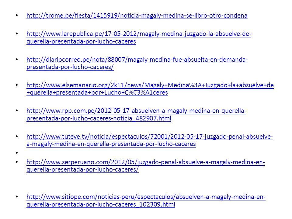 http://www.netjoven.pe/espectaculos/92168/Magaly-Medina-fue-declarada-inocente-en-el-caso-Lucho- Caceres.html http://www.netjoven.pe/espectaculos/92168/Magaly-Medina-fue-declarada-inocente-en-el-caso-Lucho- Caceres.html http://aja.pe/aja/seccion.php?t=magaly-se-libra-de-demanda-de-lucho- caceres&txtSecci_id=39&txtNota_id=693995 http://aja.pe/aja/seccion.php?t=magaly-se-libra-de-demanda-de-lucho- caceres&txtSecci_id=39&txtNota_id=693995 http://www.generaccion.com/noticia/153999/juzgado-absuelve-magaly-medina-querella-presentada-por- lucho-caceres http://www.generaccion.com/noticia/153999/juzgado-absuelve-magaly-medina-querella-presentada-por- lucho-caceres http://www.elperudiario.com/juzgado-absuelve-a-magaly-medina-de-querella-presentada-por-lucho- caceres/ http://www.elperudiario.com/juzgado-absuelve-a-magaly-medina-de-querella-presentada-por-lucho- caceres/