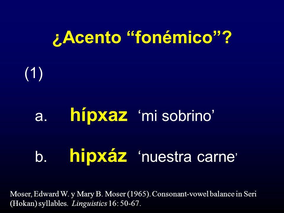 ¿Acento fonémico? (1) a. hípxaz mi sobrino b. hipxáz nuestra carne Moser, Edward W. y Mary B. Moser (1965). Consonant-vowel balance in Seri (Hokan) sy
