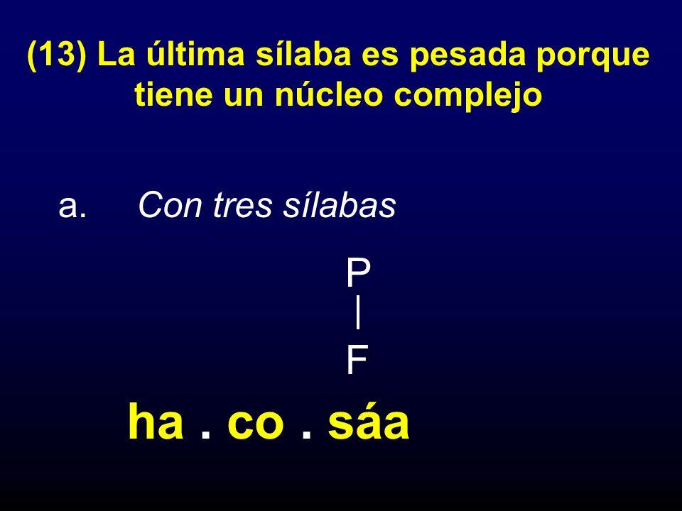 (13) La última sílaba es pesada porque tiene un núcleo complejo a. Con tres sílabas P F ha. co. sáa