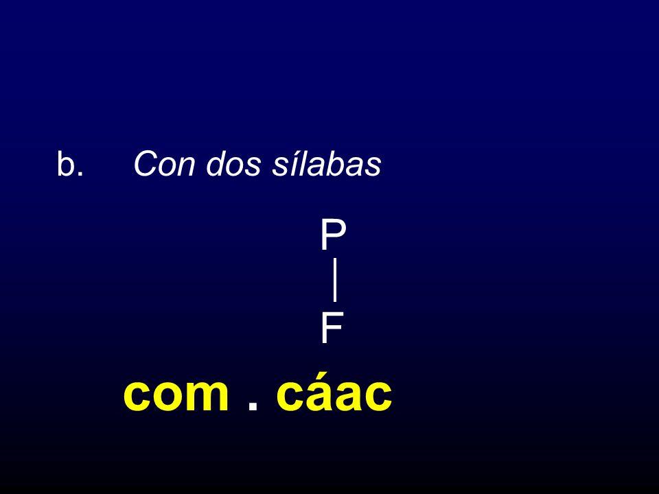 b. Con dos sílabas P F com. cáac