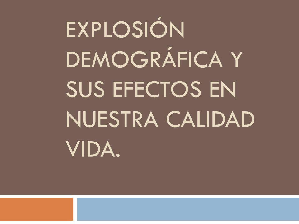 EXPLOSIÓN DEMOGRÁFICA Y SUS EFECTOS EN NUESTRA CALIDAD VIDA.