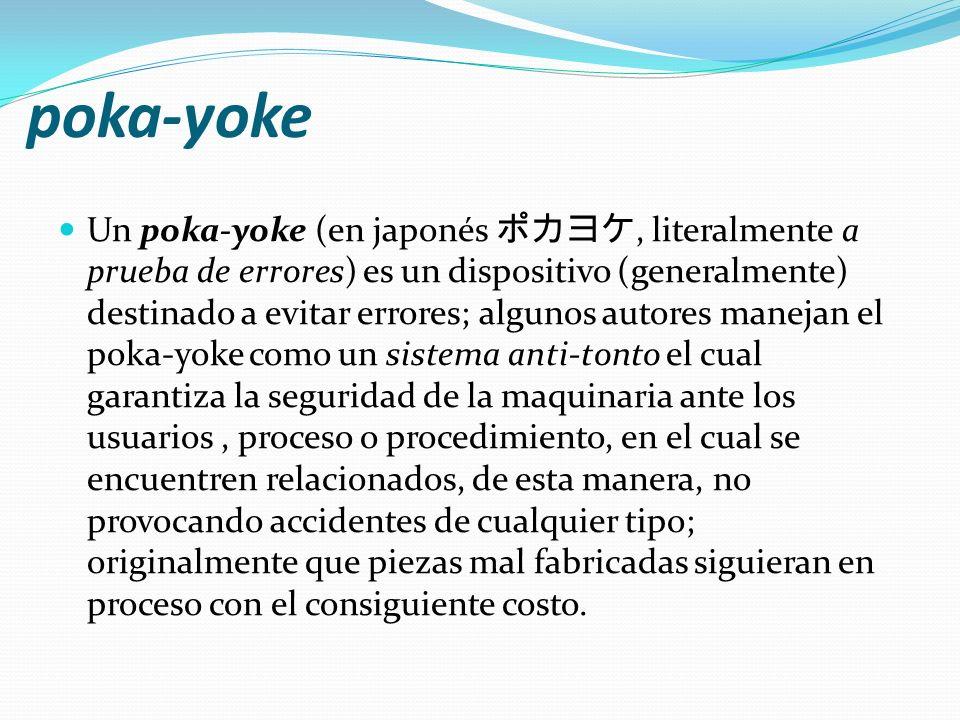 poka-yoke Un poka-yoke (en japonés, literalmente a prueba de errores) es un dispositivo (generalmente) destinado a evitar errores; algunos autores man