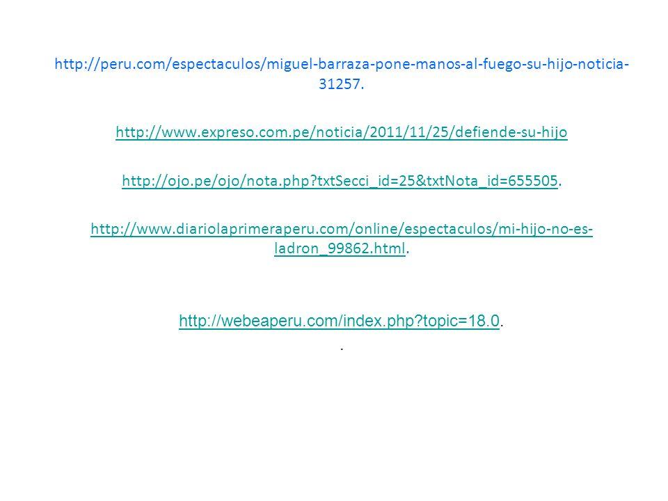 http://peru.com/espectaculos/miguel-barraza-pone-manos-al-fuego-su-hijo-noticia- 31257. http://www.expreso.com.pe/noticia/2011/11/25/defiende-su-hijo