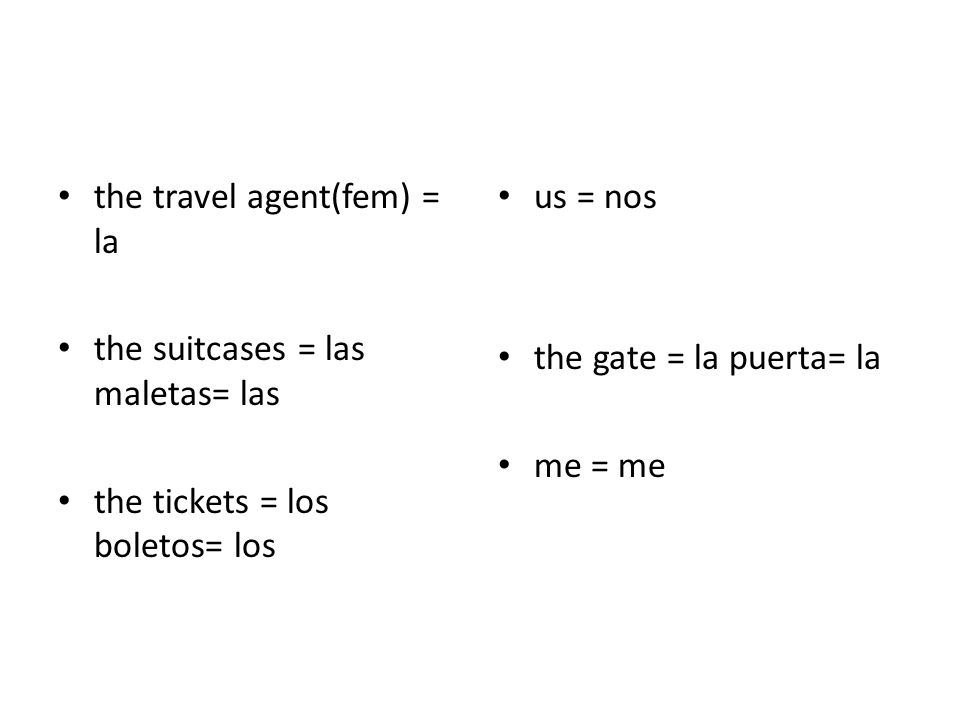 the travel agent(fem) = la the suitcases = las maletas= las the tickets = los boletos= los us = nos the gate = la puerta= la me = me