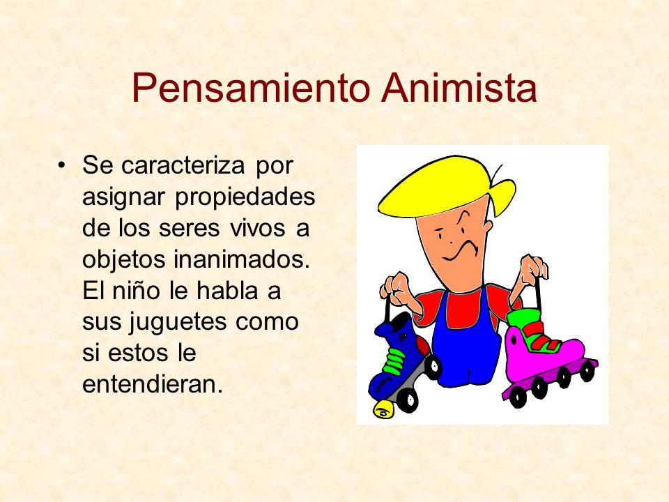 Pensamiento Animista Se caracteriza por asignar propiedades de los seres vivos a objetos inanimados. El niño le habla a sus juguetes como si estos le