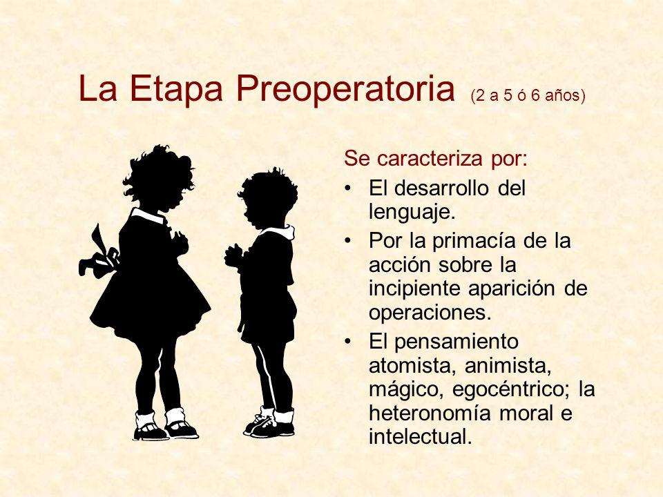 La Etapa Preoperatoria (2 a 5 ó 6 años) Se caracteriza por: El desarrollo del lenguaje. Por la primacía de la acción sobre la incipiente aparición de