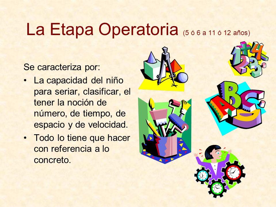 La Etapa Operatoria (5 ó 6 a 11 ó 12 años) Se caracteriza por: La capacidad del niño para seriar, clasificar, el tener la noción de número, de tiempo,