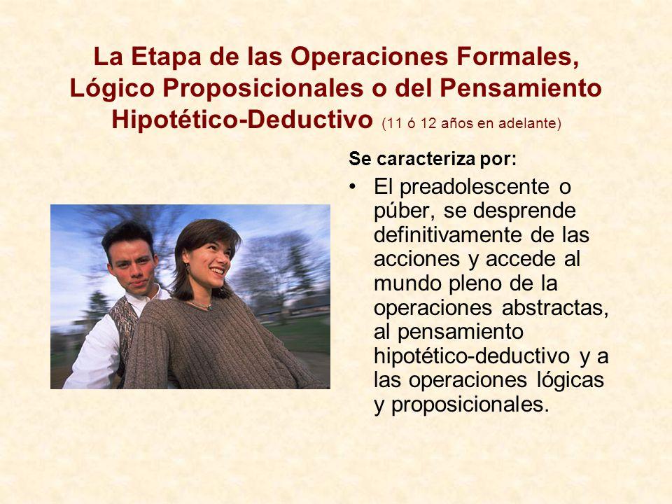 La Etapa de las Operaciones Formales, Lógico Proposicionales o del Pensamiento Hipotético-Deductivo (11 ó 12 años en adelante) Se caracteriza por: El