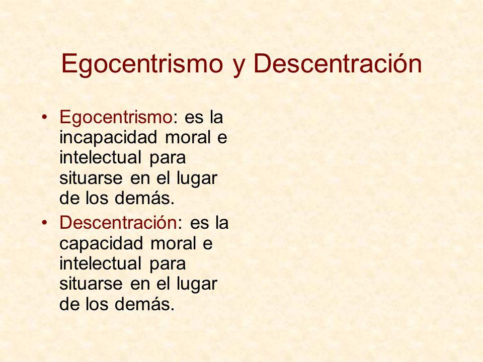 Egocentrismo y Descentración Egocentrismo: es la incapacidad moral e intelectual para situarse en el lugar de los demás. Descentración: es la capacida