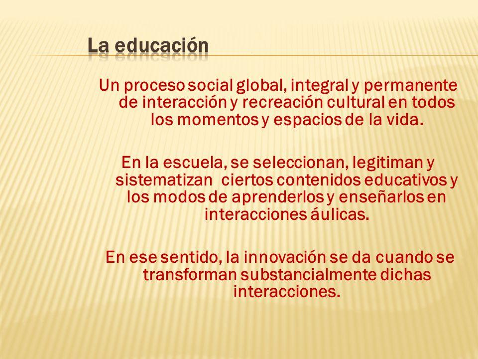Un proceso social global, integral y permanente de interacción y recreación cultural en todos los momentos y espacios de la vida.