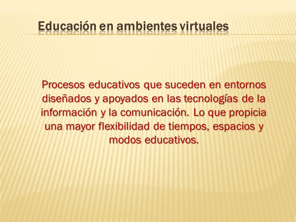 Procesos educativos que suceden en entornos diseñados y apoyados en las tecnologías de la información y la comunicación.